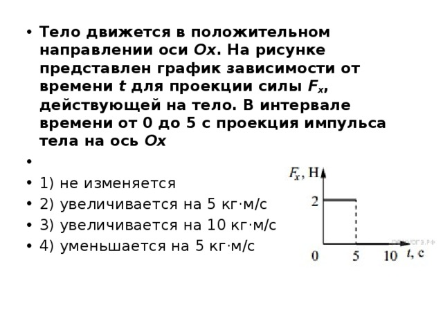 Тело движется в положительном направлении оси Ox . На рисунке представлен график зависимости от времени t для проекции силы F x , действующей на тело. В интервале времени от 0 до 5 с проекция импульса тела на ось Ох  1) не изменяется 2) увеличивается на 5 кг·м/с 3) увеличивается на 10 кг·м/с 4) уменьшается на 5 кг·м/с