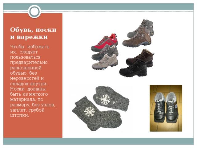 Обувь, носки и варежки Чтобы избежать их, следует пользоваться предварительно разношенной обувью, без неровностей и складок внутри. Носки должны быть из мягкого материала, по размеру, без узлов, заплат, грубой штопки.