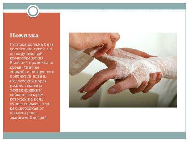 Повязка Повязка должна быть достаточно тугой, но не нарушающей кровообращения. Если она промокла от крови, бинт не снимай, а поверх него прибинтуй новый. Неглубокий порез можно заклеить бактерицидным лейкопластырем, который на ночь лучше снимать, так как свободная от повязки рана заживает быстрей.