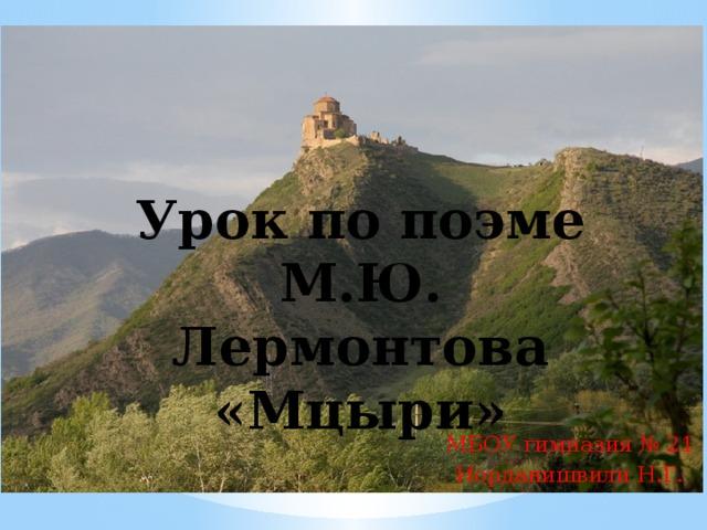Урок по поэме М.Ю. Лермонтова «Мцыри» МБОУ гимназия № 21 Иорданишвили Н.Г.