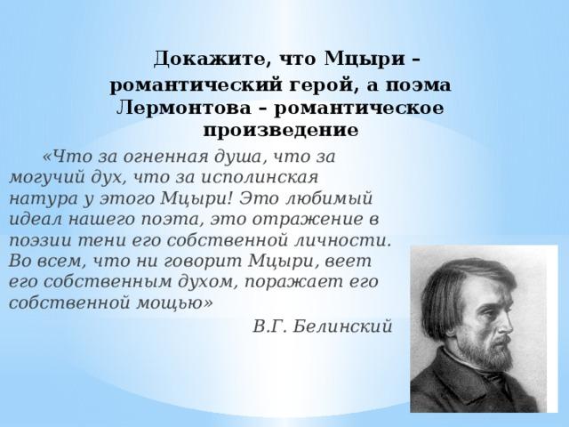Докажите, что Мцыри – романтический герой, а поэма Лермонтова – романтическое произведение  «Что за огненная душа, что за могучий дух, что за исполинская натура у этого Мцыри! Это любимый идеал нашего поэта, это отражение в поэзии тени его собственной личности. Во всем, что ни говорит Мцыри, веет его собственным духом, поражает его собственной мощью» В.Г. Белинский