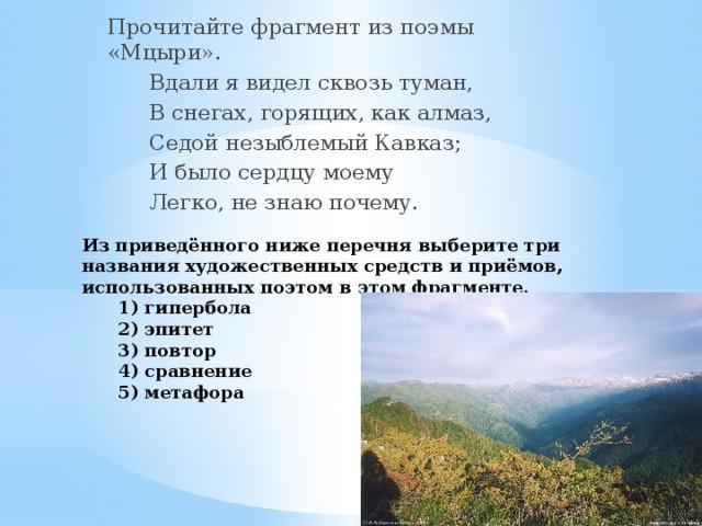 Прочитайте фрагмент из поэмы «Мцыри».   Вдали я видел сквозь туман,   В снегах, горящих, как алмаз,    Седой незыблемый Кавказ;    И было сердцу моему    Легко, не знаю почему. Из приведённого ниже перечня выберите три названия художественных средств и приёмов, использованных поэтом в этом фрагменте.  1) гипербола  2) эпитет  3) повтор  4) сравнение  5) метафора