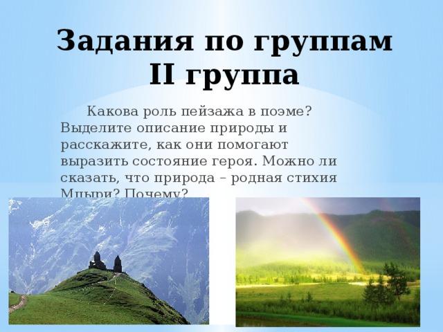 Задания по группам  II группа    Какова роль пейзажа в поэме? Выделите описание природы и расскажите, как они помогают выразить состояние героя. Можно ли сказать, что природа – родная стихия Мцыри? Почему?