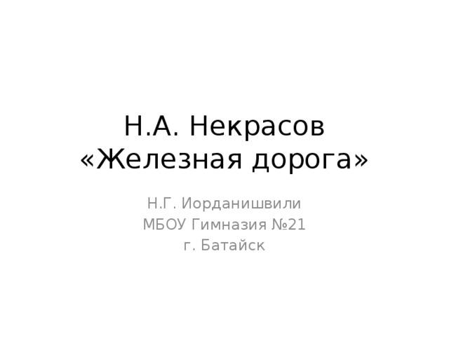 Н.А. Некрасов  «Железная дорога» Н.Г. Иорданишвили МБОУ Гимназия №21 г. Батайск