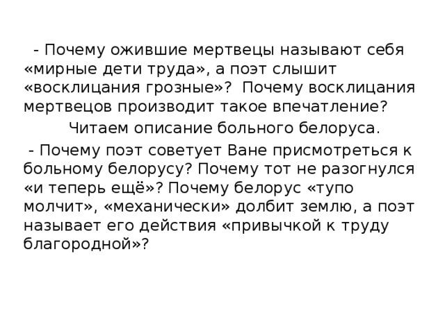 - Почему ожившие мертвецы называют себя «мирные дети труда», а поэт слышит «восклицания грозные»? Почему восклицания мертвецов производит такое впечатление?  Читаем описание больного белоруса.  - Почему поэт советует Ване присмотреться к больному белорусу? Почему тот не разогнулся «и теперь ещё»? Почему белорус «тупо молчит», «механически» долбит землю, а поэт называет его действия «привычкой к труду благородной»?