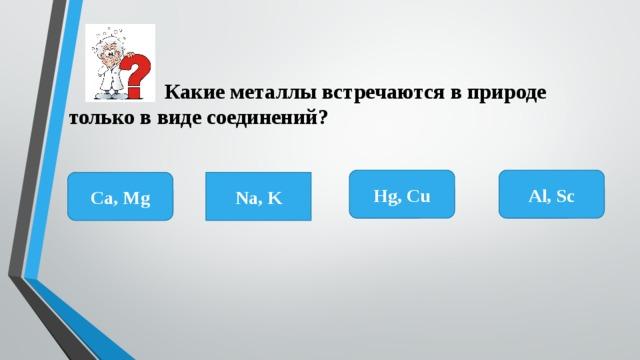 Какие металлы встречаются в природе только в виде соединений? Al, Sc Hg, Cu Ca, Mg Na, K