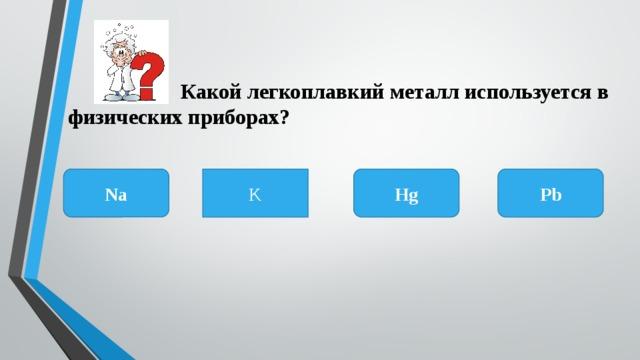 Какой легкоплавкий металл используется в физических приборах? Na K Pb Hg