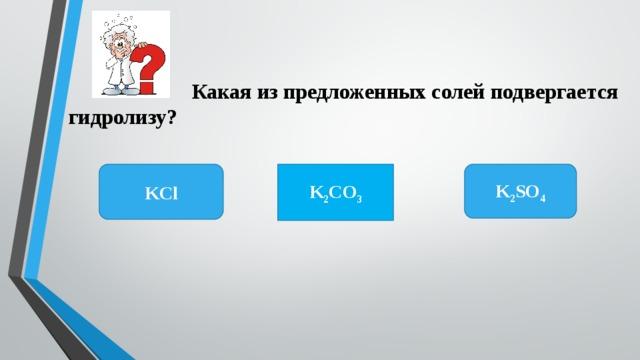 Какая из предложенных солей подвергается гидролизу? K 2 SO 4 KCl K 2 CO 3