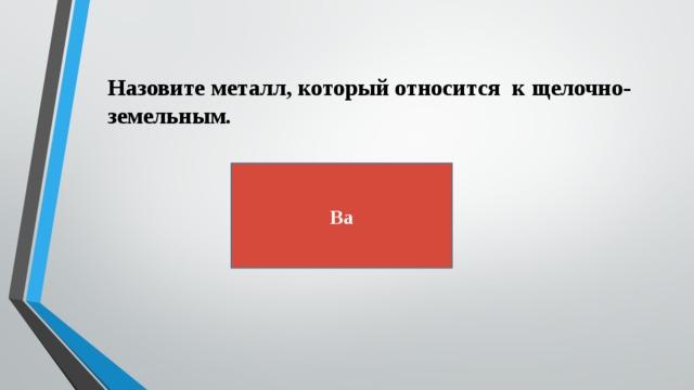 Назовите металл, который относится к щелочно-земельным. Ba