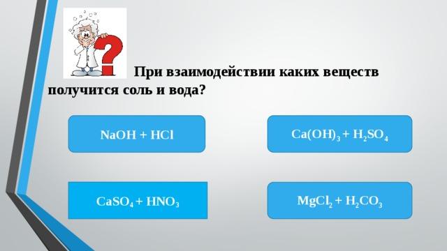 При взаимодействии каких веществ получится соль и вода? Ca(OH) 3 + H 2 SO 4 NaOH + HCl CaSO 4 + HNO 3 MgCl 2 + H 2 CO 3