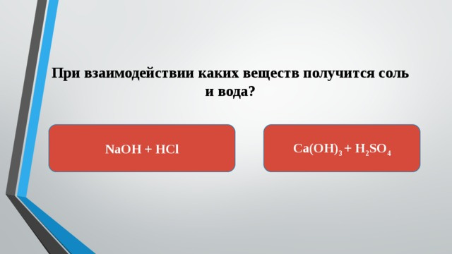 При взаимодействии каких веществ получится соль и вода? Ca(OH) 3 + H 2 SO 4 NaOH + HCl