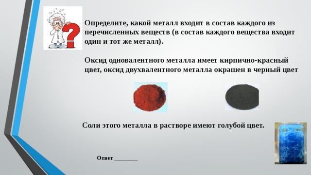 Определите, какой металл входит в состав каждого из перечисленных веществ (в состав каждого вещества входит один и тот же металл).  Оксид одновалентного металла имеет кирпично-красный цвет, оксид двухвалентного металла окрашен в черный цвет  Соли этого металла в растворе имеют голубой цвет. Ответ ________