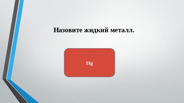 Назовите жидкий металл. Hg