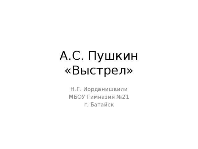 А.С. Пушкин  «Выстрел» Н.Г. Иорданишвили МБОУ Гимназия №21 г. Батайск