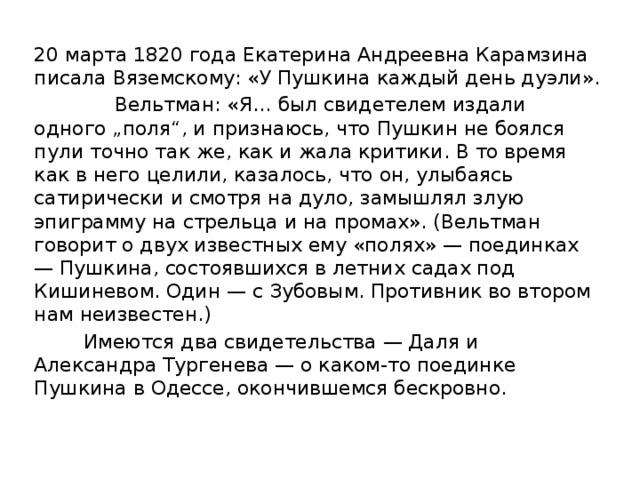 """20 марта 1820 года Екатерина Андреевна Карамзина писала Вяземскому: «У Пушкина каждый день дуэли».  Вельтман: «Я… был свидетелем издали одного """"поля"""", и признаюсь, что Пушкин не боялся пули точно так же, как и жала критики. В то время как в него целили, казалось, что он, улыбаясь сатирически и смотря на дуло, замышлял злую эпиграмму на стрельца и на промах». (Вельтман говорит о двух известных ему «полях» — поединках — Пушкина, состоявшихся в летних садах под Кишиневом. Один — с Зубовым. Противник во втором нам неизвестен.)  Имеются два свидетельства — Даля и Александра Тургенева — о каком-то поединке Пушкина в Одессе, окончившемся бескровно."""
