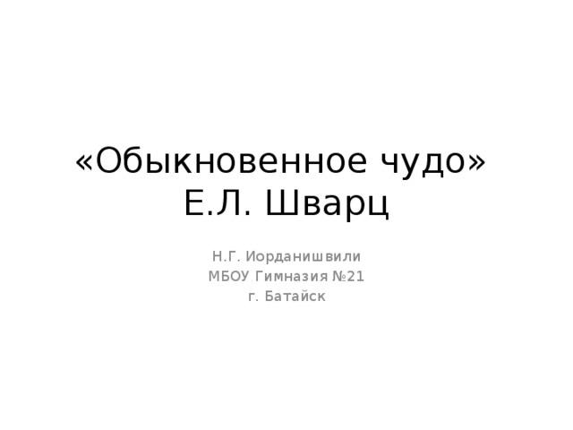 «Обыкновенное чудо»  Е.Л. Шварц Н.Г. Иорданишвили МБОУ Гимназия №21 г. Батайск