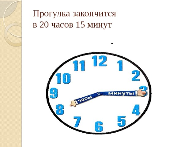 Прогулка закончится  в 20 часов 15 минут .