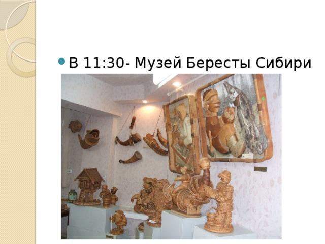 В 11:30- Музей Бересты Сибири