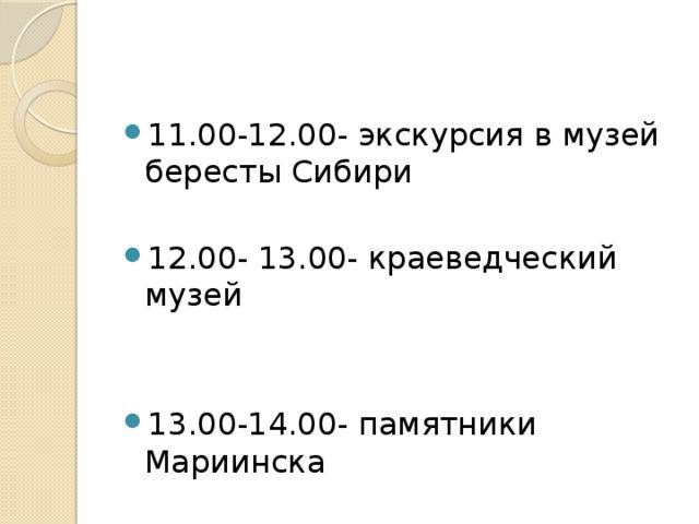 11.00-12.00- экскурсия в музей бересты Сибири 12.00- 13.00- краеведческий музей 13.00-14.00- памятники Мариинска