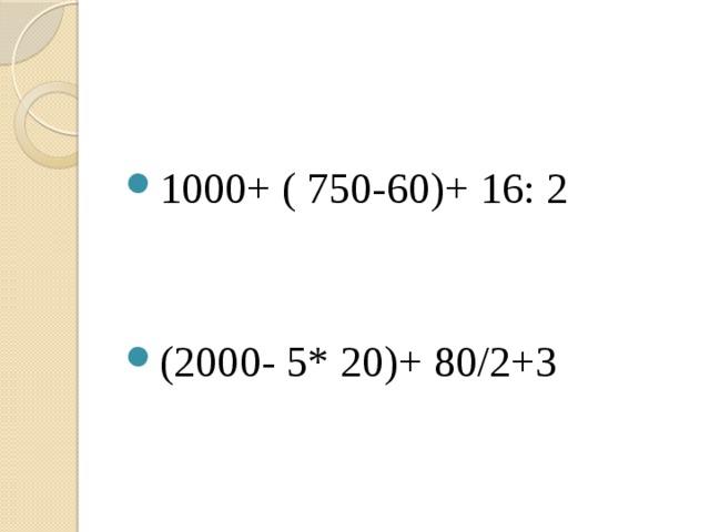 1000+ ( 750-60)+ 16: 2 (2000- 5* 20)+ 80/2+3