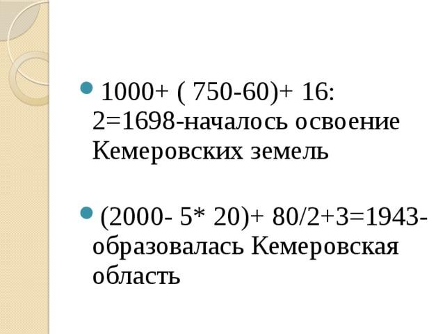 1000+ ( 750-60)+ 16: 2=1698-началось освоение Кемеровских земель (2000- 5* 20)+ 80/2+3=1943- образовалась Кемеровская область