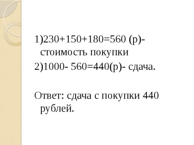 1)230+150+180=560 (р)- стоимость покупки 2)1000- 560=440(р)- сдача. Ответ: сдача с покупки 440 рублей.