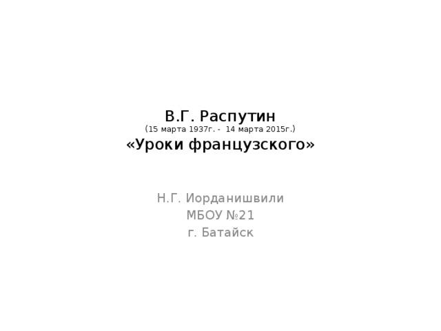 В.Г. Распутин  (15 марта 1937г. - 14 марта 2015г.)  «Уроки французского»   Н.Г. Иорданишвили МБОУ №21 г. Батайск