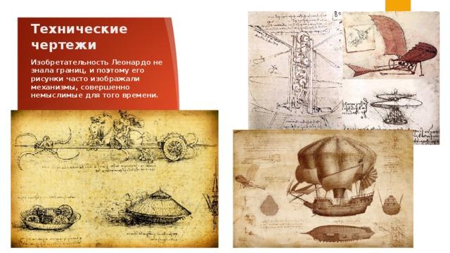 Технические чертежи Изобретательность Леонардо не знала границ, и поэтому его рисунки часто изображали механизмы, совершенно немыслимые для того времени.