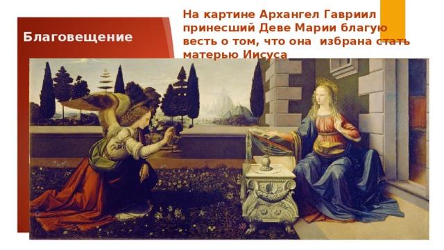 На картине Архангел Гавриил принесший Деве Марии благую весть о том, что она избрана стать матерью Иисуса Благовещение