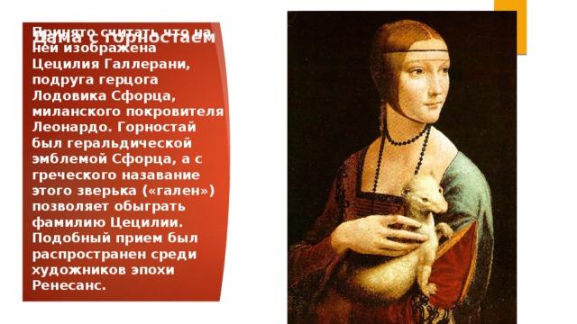 Дама с горностаем Принято считать что на ней изображена Цецилия Галлерани, подруга герцога Лодовика Сфорца, миланского покровителя Леонардо. Горностай был геральдической эмблемой Сфорца, а с греческого назавание этого зверька («гален») позволяет обыграть фамилию Цецилии. Подобный прием был распространен среди художников эпохи Ренесанс.