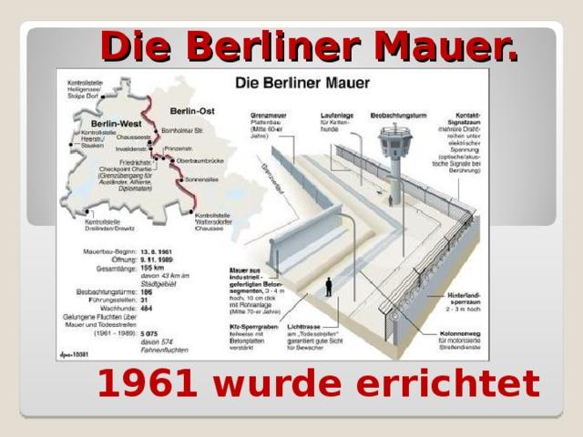 Die Berliner Mauer.   1961 wurde errichtet