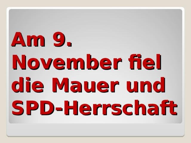 Am 9. November fiel die Mauer und SPD-Herrschaft