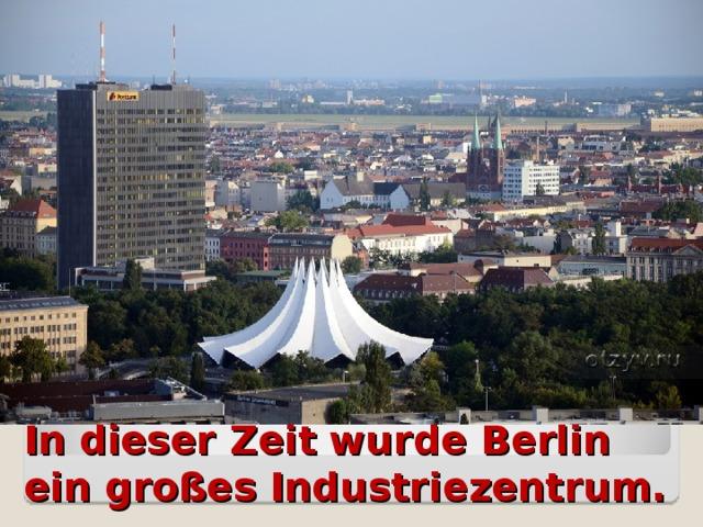 In dieser Zeit wurde Berlin ein großes Industriezentrum.