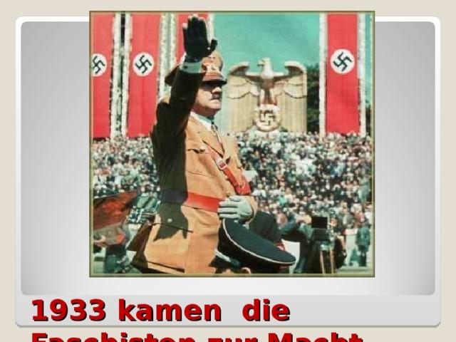 1933 kamen die Faschisten zur Macht.