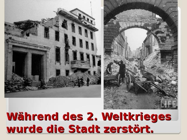 Während des 2. Weltkrieges wurde die Stadt zerstört.