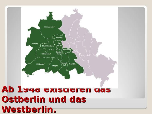 Ab 1948 existieren das Ostberlin und das Westberlin.