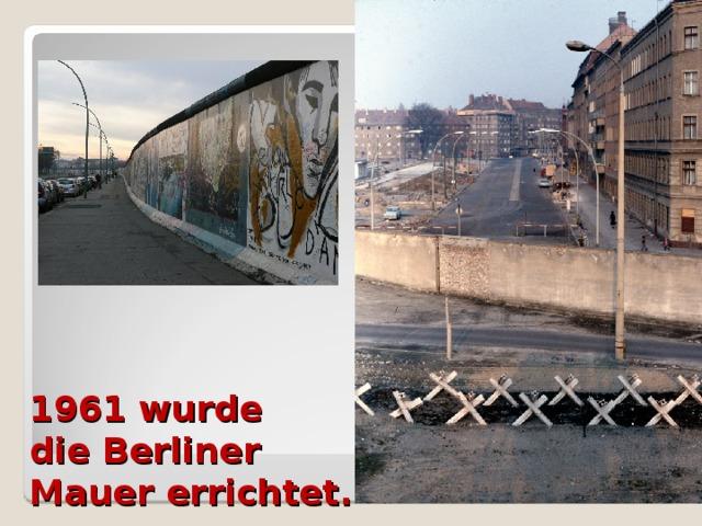1961 wurde  die Berliner  Mauer errichtet.