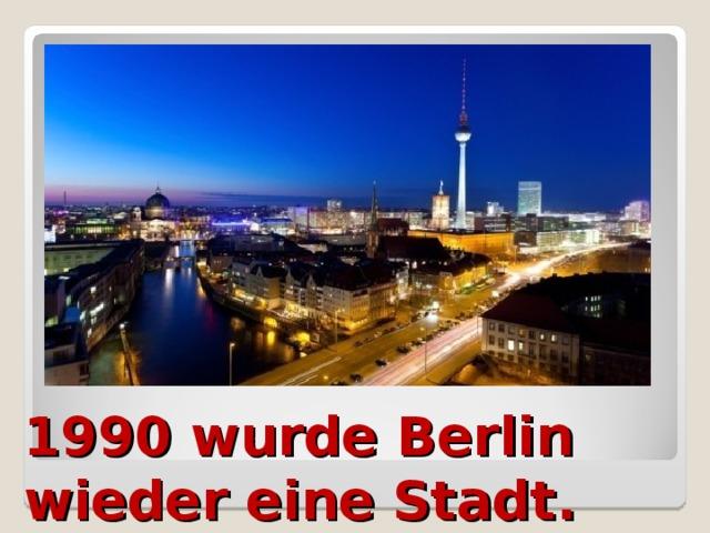 1990 wurde Berlin wieder eine Stadt.