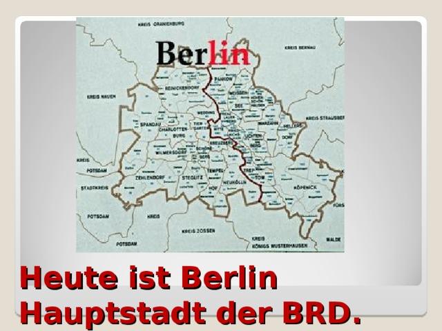 Heute ist Berlin Hauptstadt der BRD.