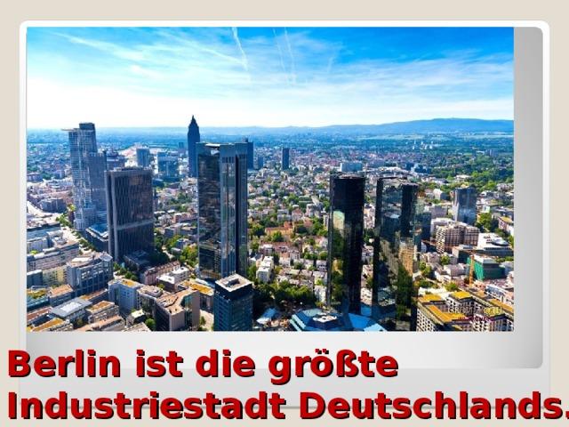 Berlin ist die größte Industriestadt Deutschlands.