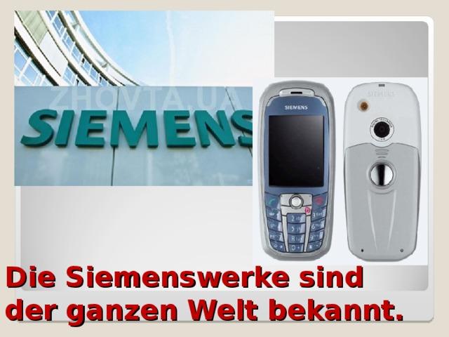 Die Siemenswerke sind der ganzen Welt bekannt.