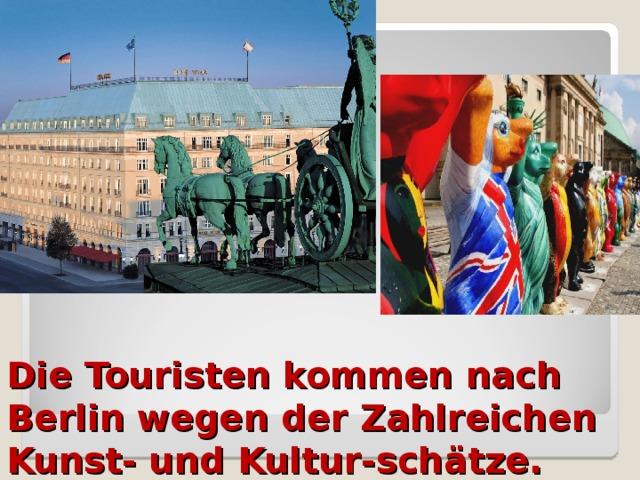 Die Touristen kommen nach Berlin wegen der Zahlreichen Kunst- und Kultur-schätze.
