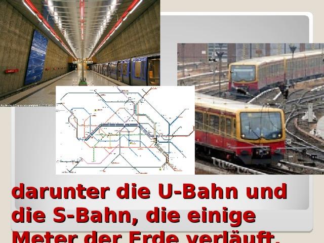 darunter die U-Bahn und die S-Bahn, die einige Meter der Erde verläuft.