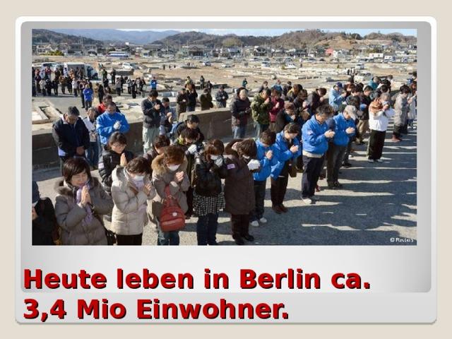 Heute leben in Berlin ca. 3,4 Mio Einwohner.