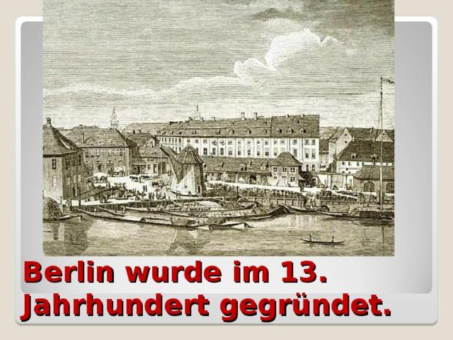 Berlin wurde im 13. Jahrhundert gegründet.