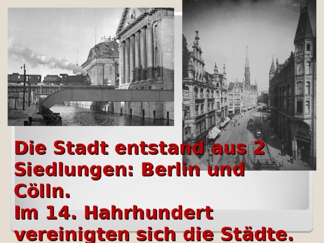 Die Stadt entstand aus 2 Siedlungen: Berlin und Cölln.  Im 14. Hahrhundert vereinigten sich die Städte.