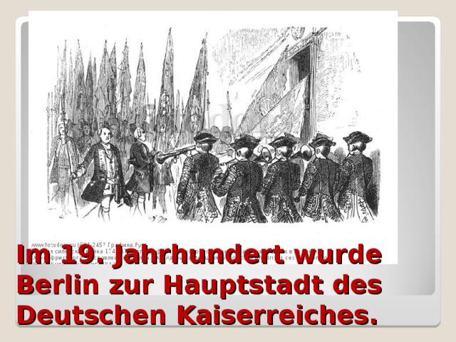 Im 19. Jahrhundert wurde Berlin zur Hauptstadt des Deutschen Kaiserreiches.