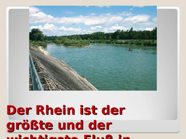 Der Rhein ist der größte und der wichtigste Fluß in Deutschland.