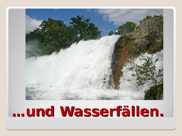 … und Wasserfällen.