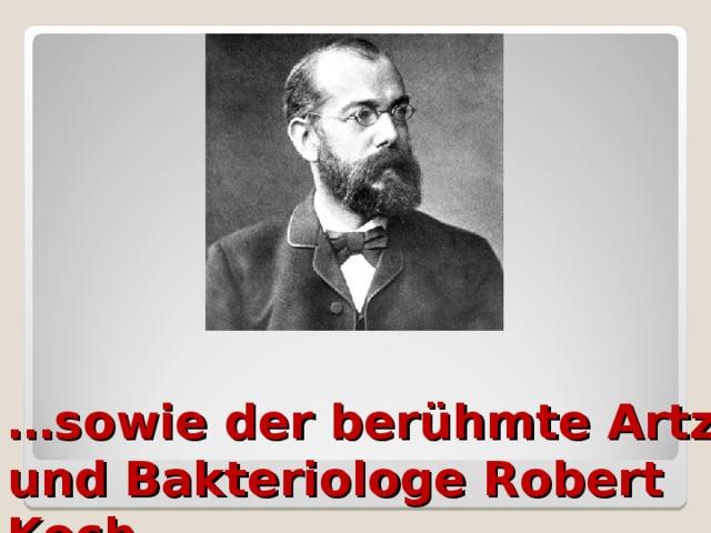 … sowie der berühmte Artz und Bakteriologe Robert Koch.